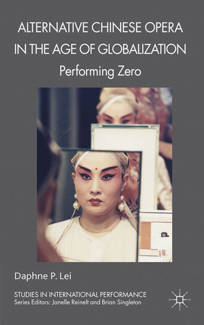 Alternative Chinese Opera in the Age of Globalization: Performing Zero Daphne P. Lei