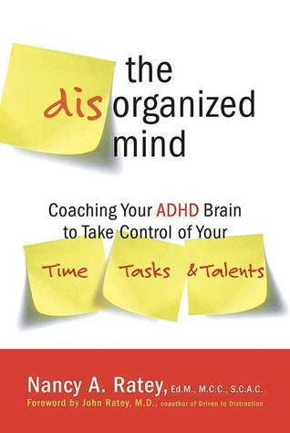The Disorganized Mind: Coaching Your ADHD Brain to Take Control of Your Time, Tasks, and Talents Nancy A. Ratey