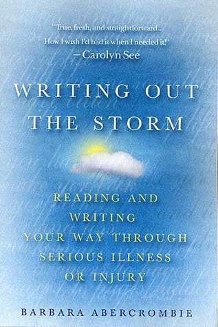 Writing Out the Storm: Reading and Writing Your Way Through Serious Illness or Injury  by  Barbara Abercrombie
