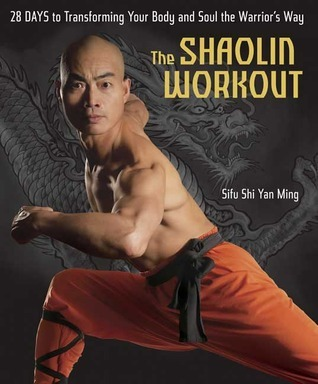 The Shaolin Workout: 28 Days to Transforming Your Body and Soul the Warriors Way  by  Yan Ming