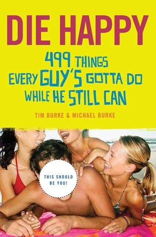 Die Happy: 499 Things Every Guys Gotta Do While He Still Can  by  Tim Burke