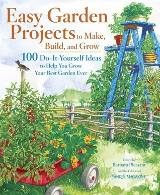Easy Garden Projects to Make, Build, and Grow: 100 Do-It-Yourself Ideas to Help You Grow Your Best Garden Ever Barbara Pleasant
