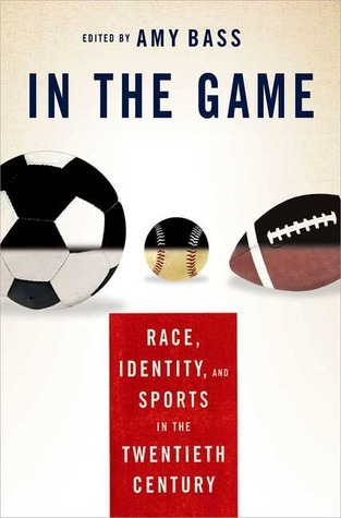 In the Game: Race, Identity, and Sports in the Twentieth Century Amy Bass