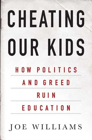 Cheating Our Kids: How Politics and Greed Ruin Education Joe Williams