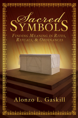 Sacred Symbols: Finding Meaning in Rites, Rituals and Ordinances Alonzo L. Gaskill