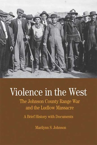Violence in the West: The Johnson County Range War and Ludlow Massacre: A Brief History with Documents  by  Marilynn S. Johnson