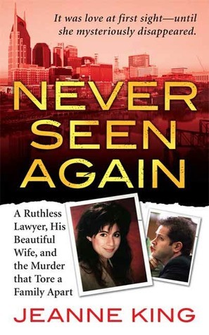 Never Seen Again: A Ruthless Lawyer, His Beautiful Wife, and the Murder that Tore a Family Apart  by  Jeanne King