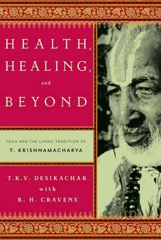Health, Healing, and Beyond: Yoga and the Living Tradition of T. Krishnamacharya  by  T.K.V. Desikachar