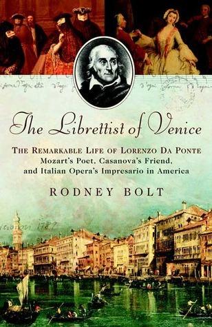 The Librettist of Venice: The Remarkable Life of Lorenzo Da Ponte--Mozarts Poet, Casanovas Friend, and Italian Operas Impre Rodney Bolt