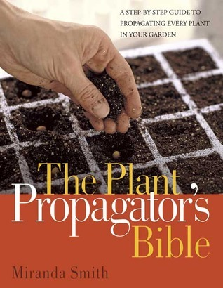 Plant Propagators Bible: A Step-by-Step Guide to Propagating Every Plant in Your Garden  by  Miranda Smith