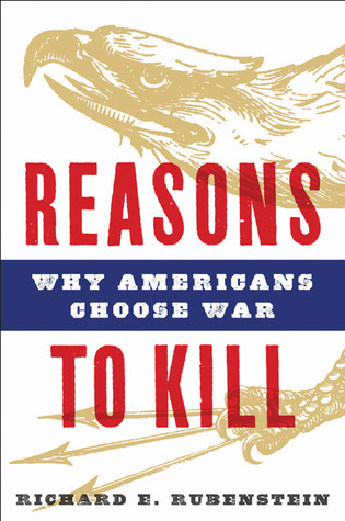 Reasons to Kill: Why Americans Choose War  by  Richard E. Rubenstein