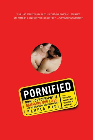 Pornified: How Pornography Is Damaging Our Lives, Our Relationships, and Our Families Pamela Paul