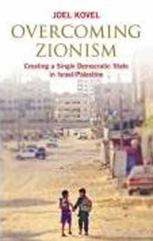Overcoming Zionism: Creating a Single Democratic State in Israel/Palestine  by  Joel Kovel