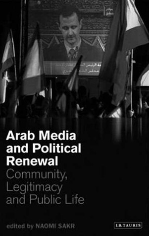 Arab Media and Political Renewal: Community, Legitimacy and Public Life  by  Naomi Sakr