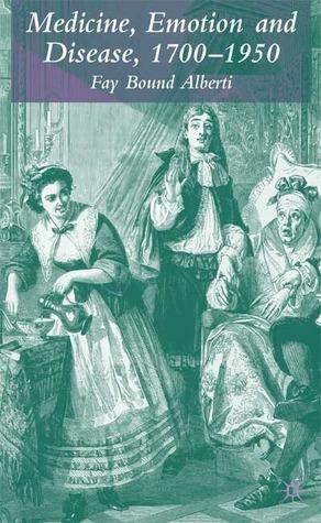 Medicine, Emotion and Disease, 1700-1950 Fay Bound Alberti