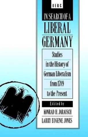 In Search of a Liberal Germany: Studies in the History of German Liberalism from 1789 to the Present Larry E. Jones