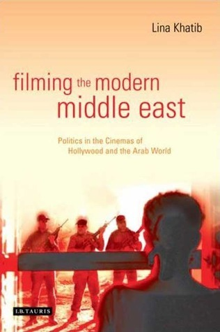 Filming the Modern Middle East: Politics in the Cinemas of Hollywood and the Arab World Lina Khatib