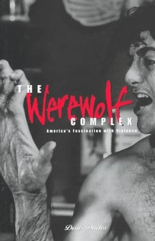 Werewolf Complex: Americas Fascination with Violence Americas Fascination with Violence Denis Duclos