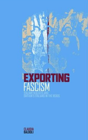 Exporting Fascism: Italian Fascists and Britains Italians in the 1930s  by  Claudia Baldoli