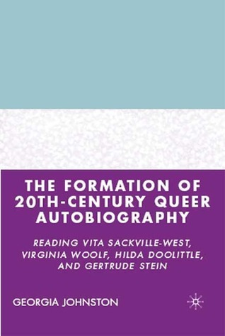 The Formation of 20th-Century Queer Autobiography: Reading Vita Sackville-West, Virginia Woolf, Hilda Doolittle, and Gertrude Stein  by  Georgia Johnston