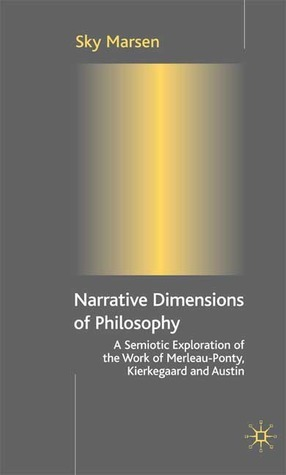 Narrative Dimensions of Philosophy: A Semiotic Exploration of the Writings of Merleau-Ponty, Kierkegaard and Austin  by  Sky Marsen
