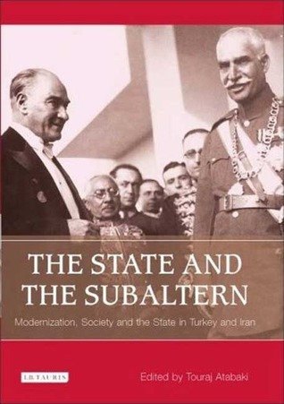The State and the Subaltern: Modernization, Society and the State in Turkey and Iran  by  Touraj Atabaki