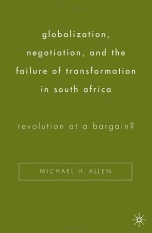 Globalization, Negotiation, and the Failure of Transformation in South Africa: Revolution at a Bargain? Michael H. Allen