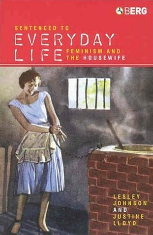 Sentenced to Everyday Life: Feminism and the Housewife  by  Lesley Johnson
