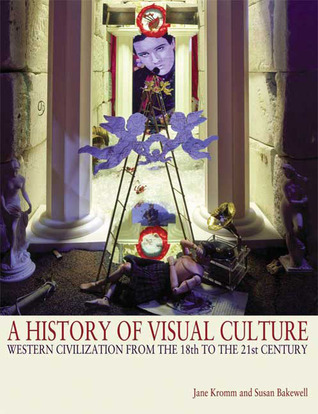 A History of Visual Culture: Western Civilisation from the 18th to the 21st Century Jane Kromm
