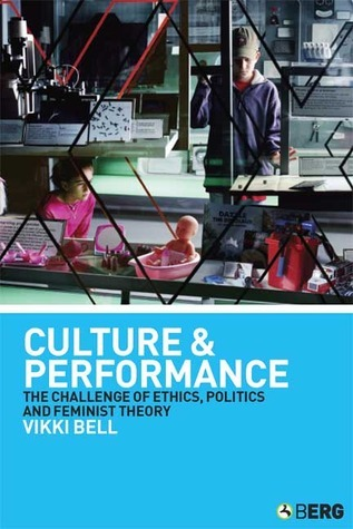 Culture and Performance: The Challenge of Ethics, Politics and Feminist Theory  by  Vikki Bell