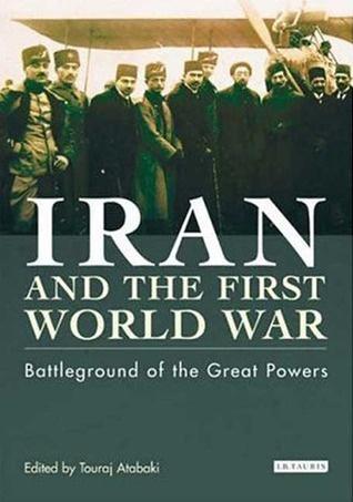 Iran and the First World War: Battleground of the Great Powers  by  Touraj Atabaki