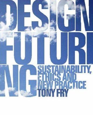 Design Futuring: Sustainability, Ethics and New Practice Tony Fry