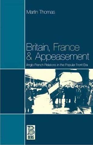 Britain, France and Appeasement: Anglo-French Relations in the Popular Front Era  by  Martin Thomas