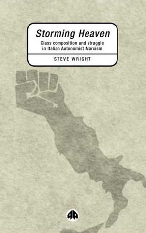 Storming Heaven: Class Composition and Struggle in Italian Autonomist Marxism  by  Steve Wright