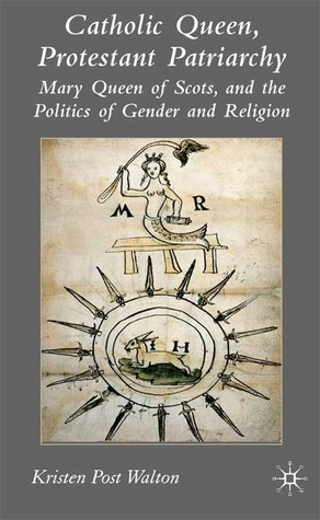 Catholic Queen, Protestant Patriarchy: Mary Queen of Scots and the Politics of Gender and Religion Kristen P. Walton