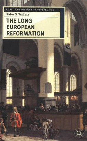 The Long European Reformation: Religion, Political Conflict and the Search for Confirmity, 1350-1750  by  Peter G. Wallace