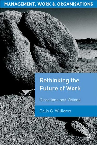 Re-Thinking the Future of Work: Directions and Visions Colin C. Williams