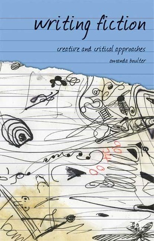 Writing Fiction: Creative and Critical Approaches  by  Amanda Boulter
