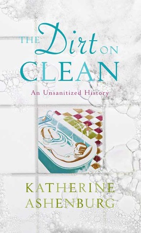 The Dirt on Clean: An Unsanitized History Katherine Ashenburg