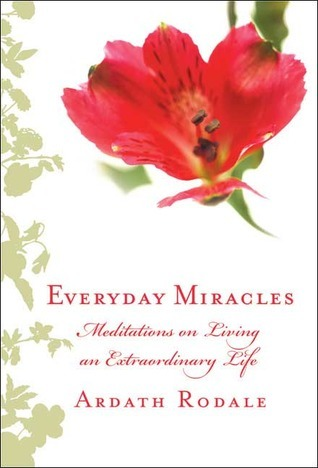 Everyday Miracles: Meditations on Living an Extraordinary Life Ardath H. Rodale