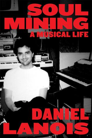 Soul Mining: A Musical Life Daniel Lanois
