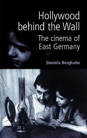 Hollywood Behind the Wall: The Cinema of East Germany  by  Daniela Berghahn