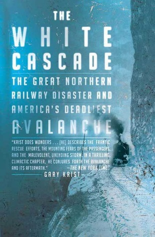 The White Cascade: The Great Northern Railway Disaster and Americas Deadliest Avalanche  by  Gary Krist