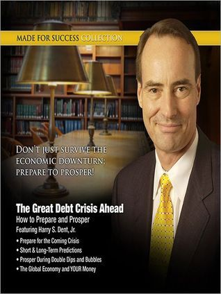 The Great Debt Crisis Ahead: How You Can Prepare and Prosper Harry S. Dent Jr.