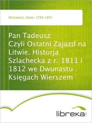 Pan Tadeusz Czyli Ostatni Zajazd na Litwie. Historja Szlachecka z r. 1811 i 1812 we Dwunastu Ksiegach Wierszem Adam Mickiewicz