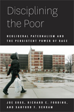 Disciplining the Poor: Neoliberal Paternalism and the Persistent Power of Race  by  Joe Soss