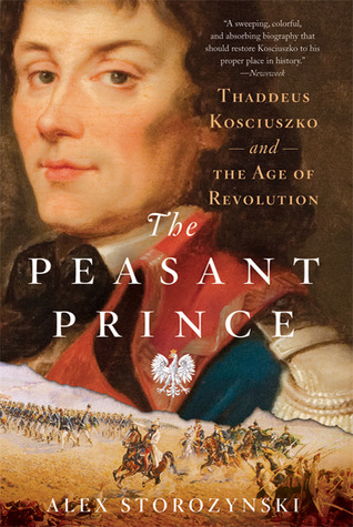 The Peasant Prince: Thaddeus Kosciuszko and the Age of Revolution Alex Storozynski