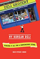 My Korean Deli: How I Mortgaged My Future for a Convenience Store  by  Ben Ryder Howe