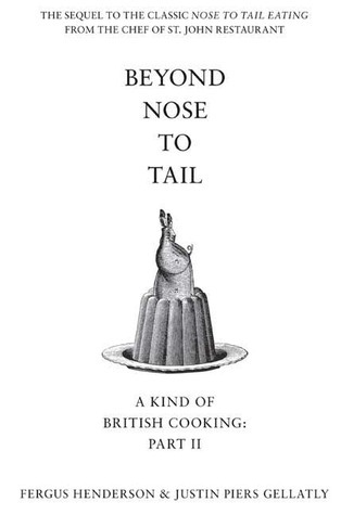 Beyond Nose to Tail: A Kind of British Cooking: Part II Fergus Henderson