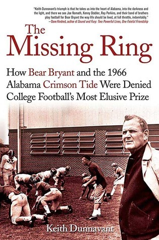 The Missing Ring: How Bear Bryant and the 1966 Alabama Crimson Tide Were Denied College Footballs Most Elusive Prize  by  Keith Dunnavant